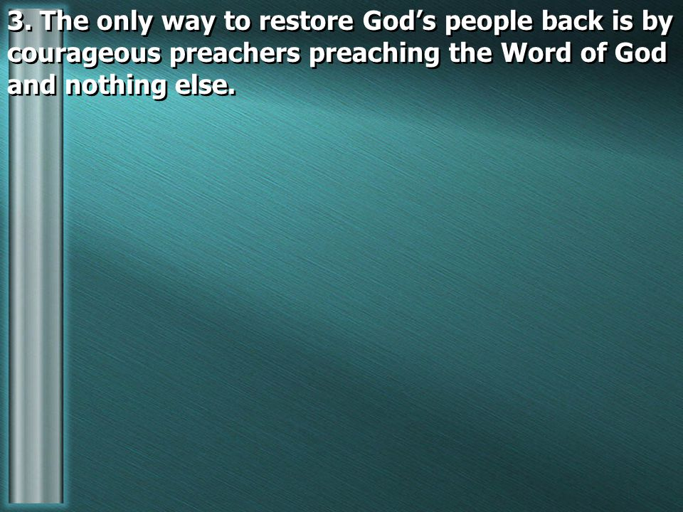 3. The only way to restore God's people back is by courageous preachers preaching the Word of God and nothing else.