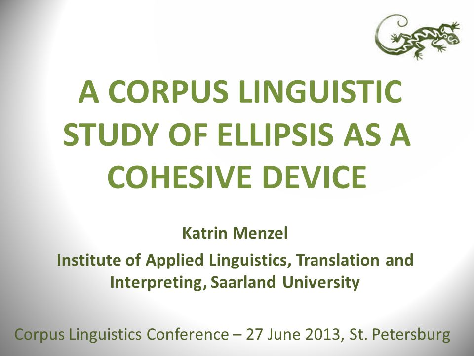 A CORPUS LINGUISTIC STUDY OF ELLIPSIS AS A COHESIVE DEVICE Katrin Menzel Institute of Applied Linguistics, Translation and Interpreting, Saarland University Corpus Linguistics Conference – 27 June 2013, St.