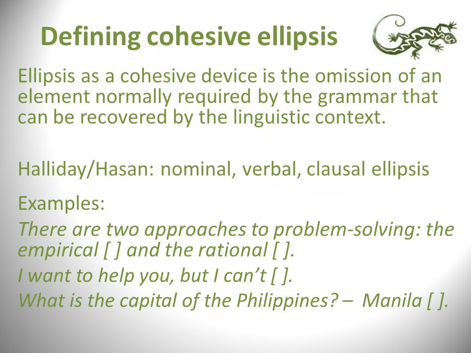 Defining cohesive ellipsis Ellipsis as a cohesive device is the omission of an element normally required by the grammar that can be recovered by the linguistic context.