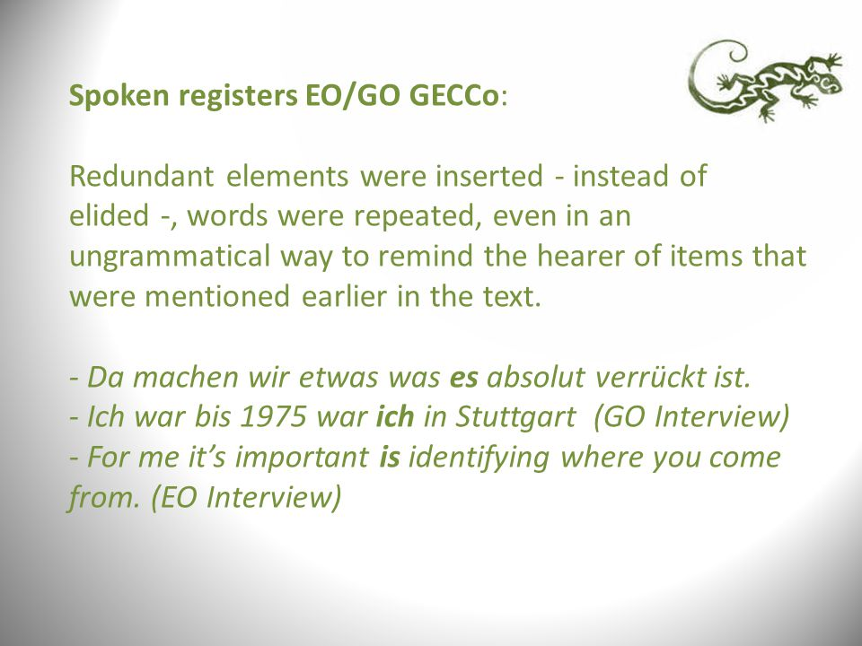 Spoken registers EO/GO GECCo: Redundant elements were inserted - instead of elided -, words were repeated, even in an ungrammatical way to remind the hearer of items that were mentioned earlier in the text.
