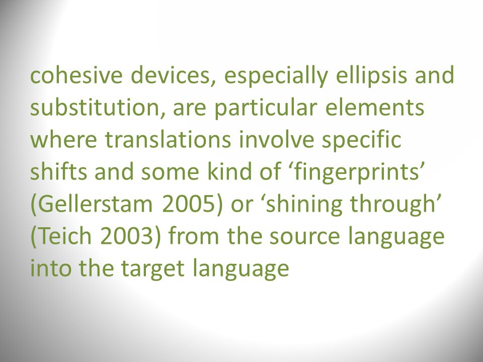 cohesive devices, especially ellipsis and substitution, are particular elements where translations involve specific shifts and some kind of 'fingerprints' (Gellerstam 2005) or 'shining through' (Teich 2003) from the source language into the target language