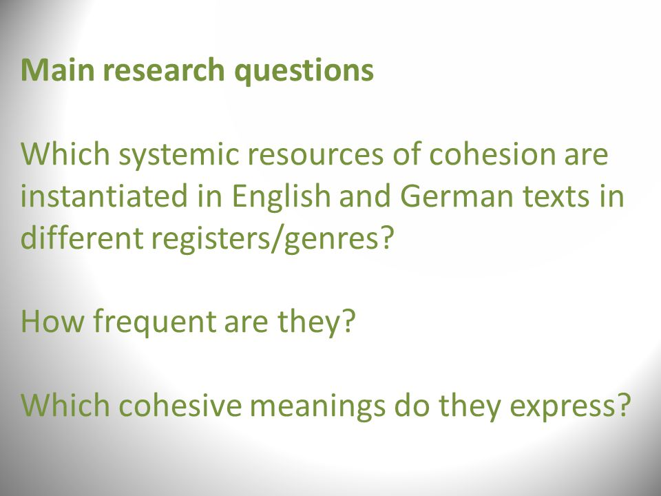 Main research questions Which systemic resources of cohesion are instantiated in English and German texts in different registers/genres.