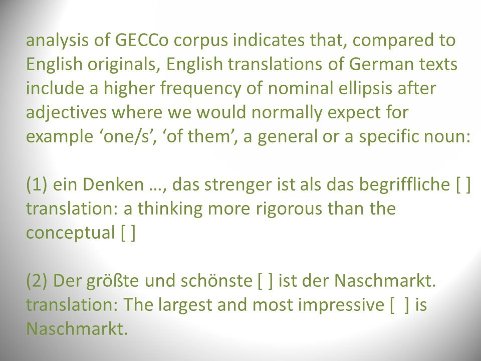 analysis of GECCo corpus indicates that, compared to English originals, English translations of German texts include a higher frequency of nominal ellipsis after adjectives where we would normally expect for example 'one/s', 'of them', a general or a specific noun: (1) ein Denken …, das strenger ist als das begriffliche [ ] translation: a thinking more rigorous than the conceptual [ ] (2) Der größte und schönste [ ] ist der Naschmarkt.