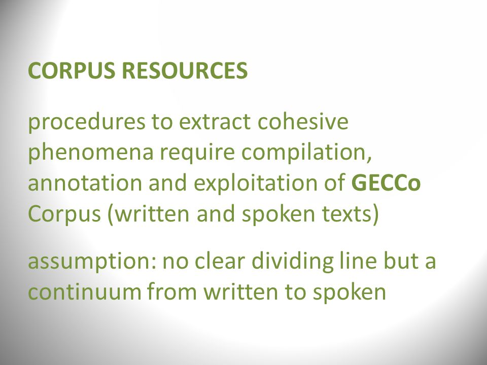 CORPUS RESOURCES procedures to extract cohesive phenomena require compilation, annotation and exploitation of GECCo Corpus (written and spoken texts) assumption: no clear dividing line but a continuum from written to spoken