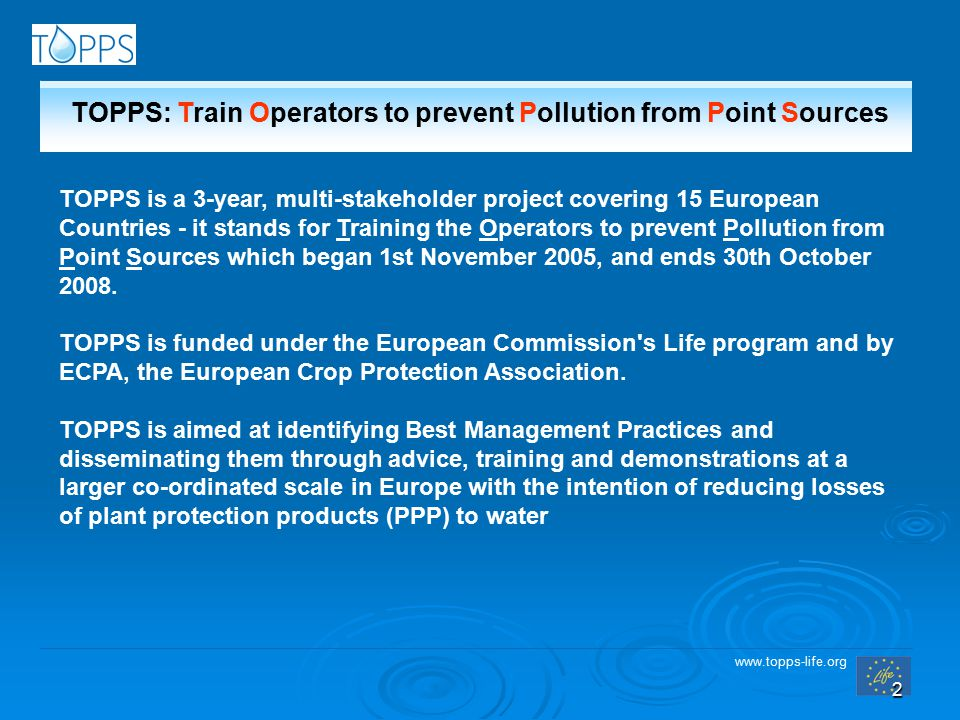 www.topps-life.org 2 TOPPS is a 3-year, multi-stakeholder project covering 15 European Countries - it stands for Training the Operators to prevent Pollution from Point Sources which began 1st November 2005, and ends 30th October 2008.