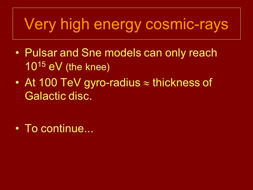 Very high energy cosmic-rays Pulsar and Sne models can only reach 10 15 eV (the knee) At 100 TeV gyro-radius  thickness of Galactic disc.