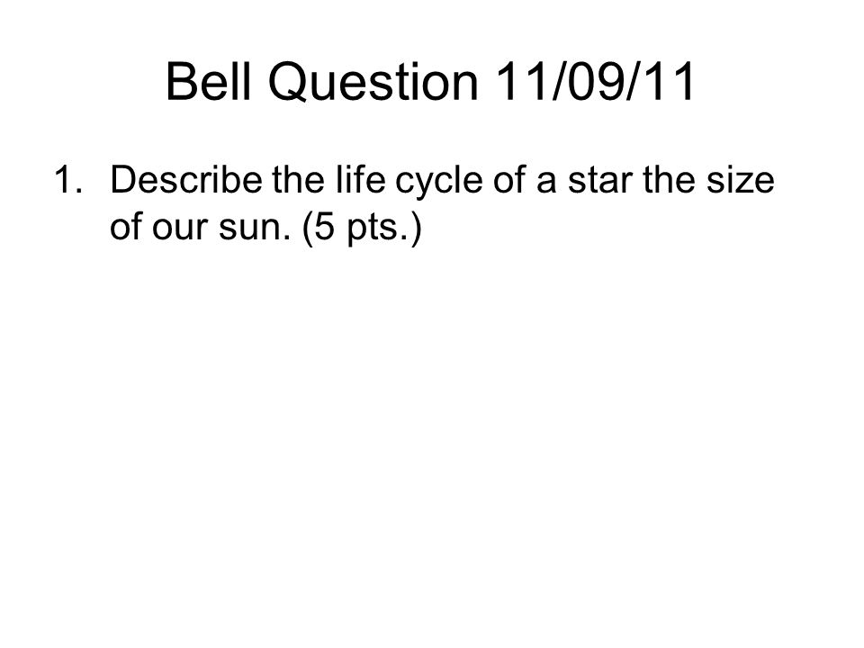 Bell Question 11/09/11 1.Describe the life cycle of a star the size of our sun. (5 pts.)