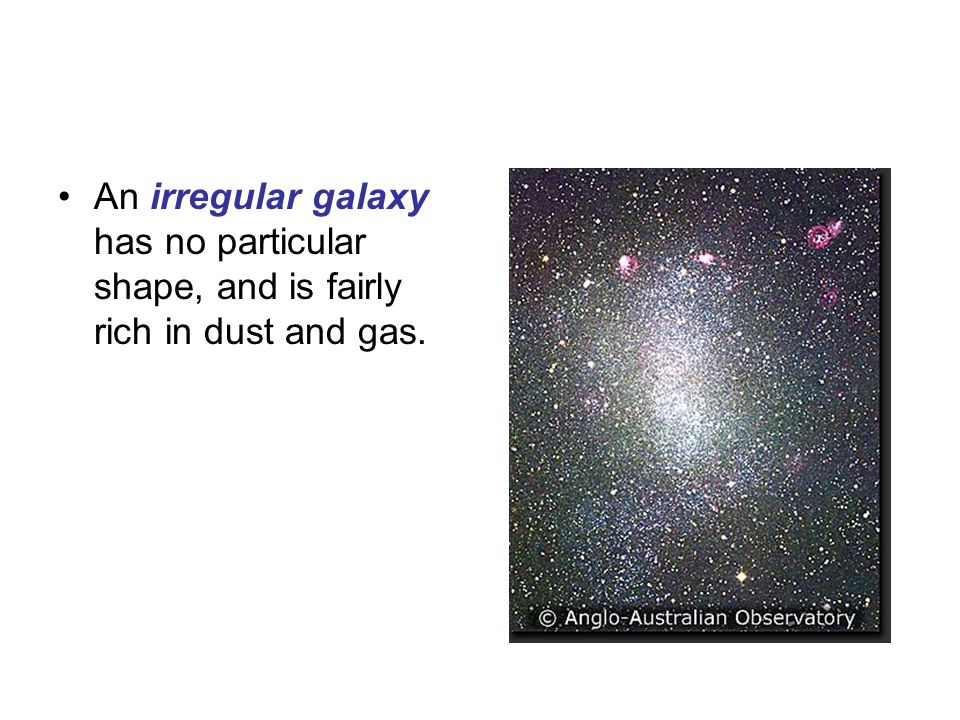 An irregular galaxy has no particular shape, and is fairly rich in dust and gas.
