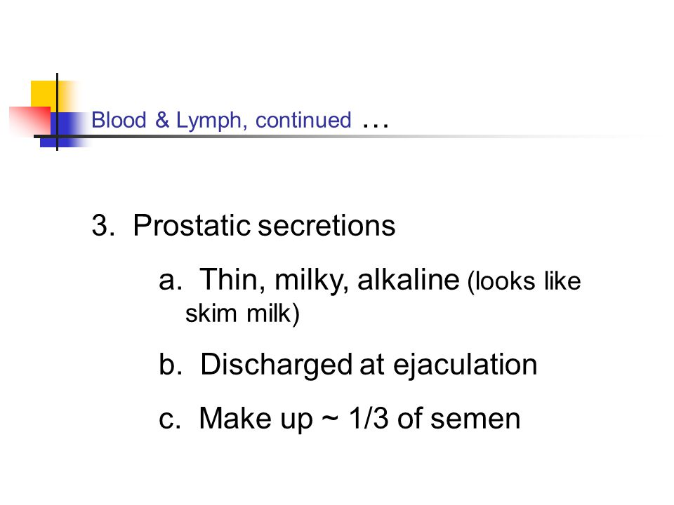 Blood & Lymph, continued … 3. Prostatic secretions a. Thin, milky, alkaline (looks like skim milk) b. Discharged at ejaculation c. Make up ~ 1/3 of se