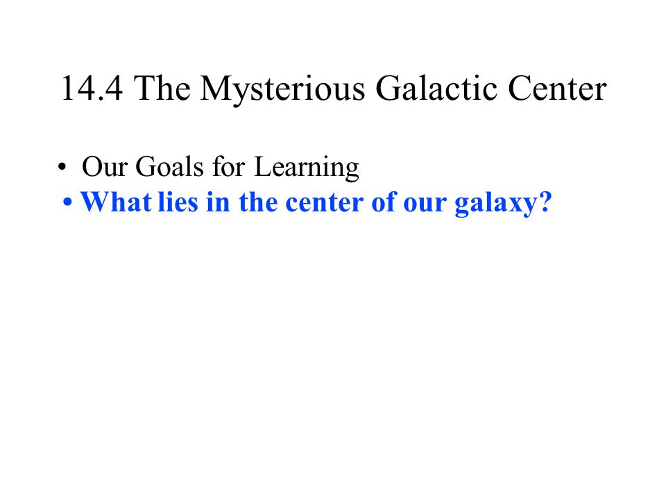 14.4 The Mysterious Galactic Center Our Goals for Learning What lies in the center of our galaxy