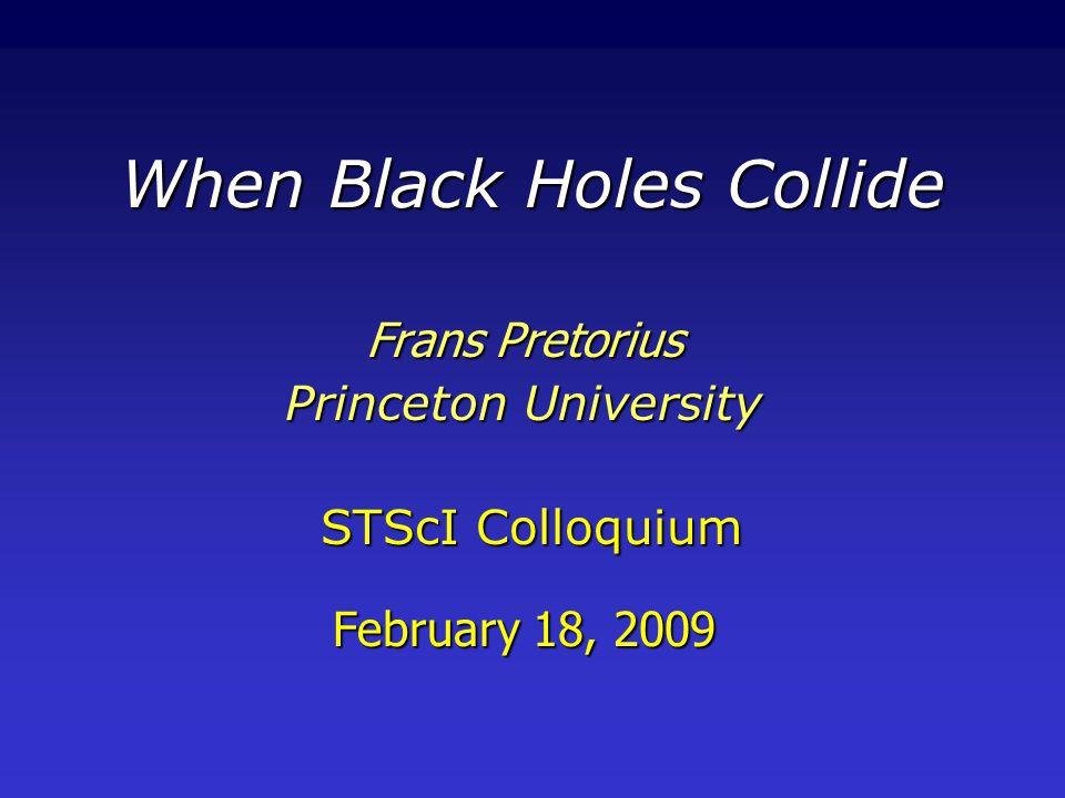 When Black Holes Collide Frans Pretorius Princeton University STScI Colloquium February 18, 2009 STScI Colloquium February 18, 2009