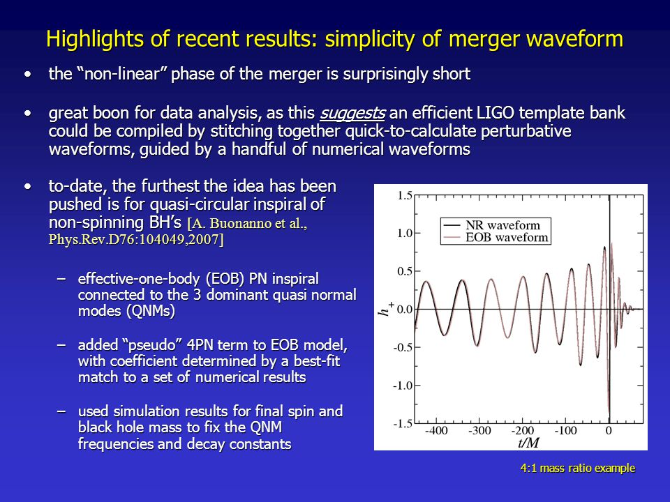 Highlights of recent results: simplicity of merger waveform the non-linear phase of the merger is surprisingly shortthe non-linear phase of the merger is surprisingly short great boon for data analysis, as this suggests an efficient LIGO template bank could be compiled by stitching together quick-to-calculate perturbative waveforms, guided by a handful of numerical waveformsgreat boon for data analysis, as this suggests an efficient LIGO template bank could be compiled by stitching together quick-to-calculate perturbative waveforms, guided by a handful of numerical waveforms to-date, the furthest the idea has been pushed is for quasi-circular inspiral of non-spinning BH's [A.