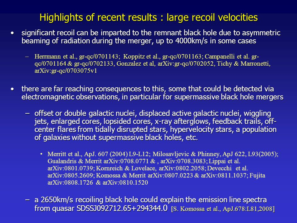 Highlights of recent results : large recoil velocities significant recoil can be imparted to the remnant black hole due to asymmetric beaming of radiation during the merger, up to 4000km/s in some casessignificant recoil can be imparted to the remnant black hole due to asymmetric beaming of radiation during the merger, up to 4000km/s in some cases –Herrmann et al., gr-qc/0701143; Koppitz et al., gr-qc/0701163; Campanelli et al.