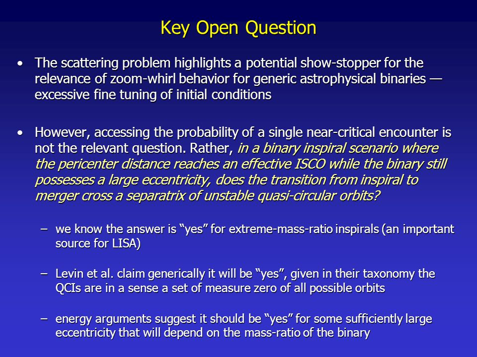 Key Open Question The scattering problem highlights a potential show-stopper for the relevance of zoom-whirl behavior for generic astrophysical binaries — excessive fine tuning of initial conditionsThe scattering problem highlights a potential show-stopper for the relevance of zoom-whirl behavior for generic astrophysical binaries — excessive fine tuning of initial conditions However, accessing the probability of a single near-critical encounter is not the relevant question.