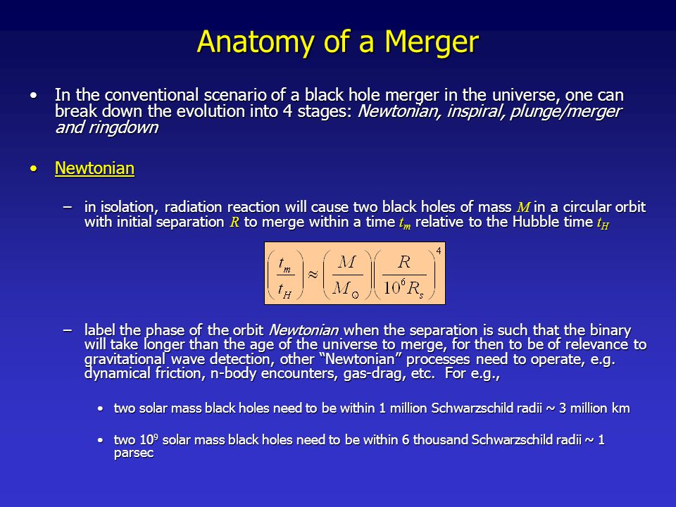Anatomy of a Merger inspiral  quasi-circular inspiral (QSI)inspiral  quasi-circular inspiral (QSI) –In the inspiral phase, energy loss through gravitational wave emission is the dominate mechanism forcing the black holes closer together –to get an idea for the dominant timescale during inspiral, for equal mass, circular binaries the Keplarian orbital frequency offers a good approximation until very close to merger the dominant gravitational wave frequency is twice thisthe dominant gravitational wave frequency is twice this –Post-Newtonian techniques provide an accurate description of certain aspects of the process until remarkably close to merger –if the initial pericenter of the orbit is sufficiently large, the orbit will loose its eccentricity long before merger [Peters & Matthews, Phys.Rev.