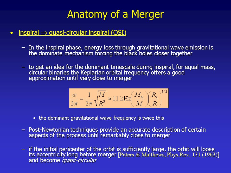 Anatomy of a Merger plunge/mergerplunge/merger –this is the time in the merger when the two event horizons coalesce into one we know the two black holes must merge into one if cosmic censorship holds (and no indications of a failure yet in any merger simulations)we know the two black holes must merge into one if cosmic censorship holds (and no indications of a failure yet in any merger simulations) –full numerical solution of the field equations are required to solve for the geometry of spacetime in this stage –full numerical solution of the field equations are required to solve for the geometry of spacetime in this stage Only within the last 3 years, following a couple of breakthroughs, has numerical relativity been able to complete the picture by filling in the details of the final, non-perturbative phase of the mergerOnly within the last 3 years, following a couple of breakthroughs, has numerical relativity been able to complete the picture by filling in the details of the final, non-perturbative phase of the merger At present two known stable formulations of the field equations, generalized harmonic [FP, PRL 95, 121101 (2005) ], and BSSN with moving punctures [M.