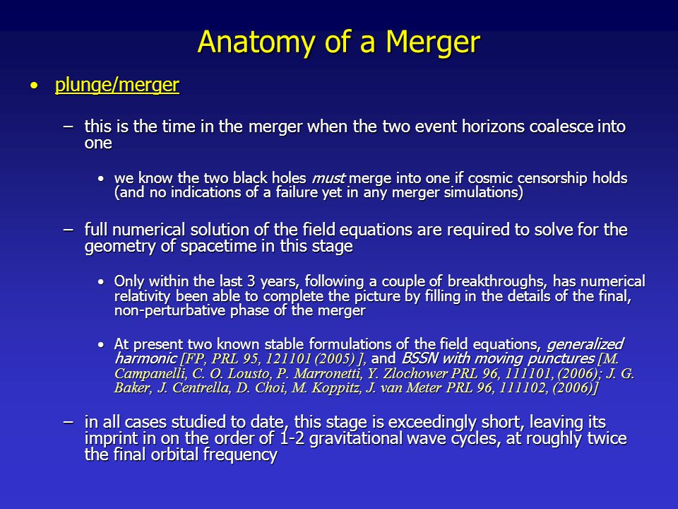 Anatomy of a Merger ringdownringdown –in the final phase of the merger, the remnant black hole looses all its hair , settling down to a Kerr black hole –one possible definition for when plunge/merger ends and ringdown begins, is when the spacetime can adequately be described as a Kerr black hole perturbed by a set of quasi-normal modes (QNM) –the ringdown portion of the waveform will be dominated by the fundamental harmonic of the quadrupole QNM, with characteristic frequency and decay time [Echeverria, PRD 34, 384 (1986)]: j=a/M f, the Kerr spin parameter of the black hole