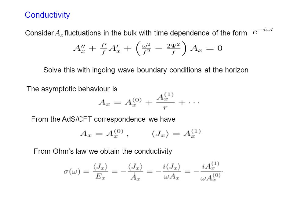 Conductivity Consider fluctuations in the bulk with time dependence of the form Solve this with ingoing wave boundary conditions at the horizon The asymptotic behaviour is From the AdS/CFT correspondence we have From Ohm's law we obtain the conductivity