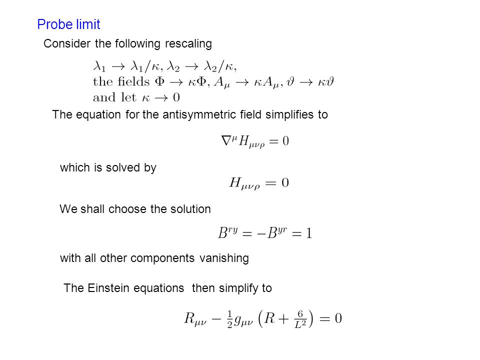 Probe limit The equation for the antisymmetric field simplifies to which is solved by We shall choose the solution with all other components vanishing The Einstein equations then simplify to Consider the following rescaling