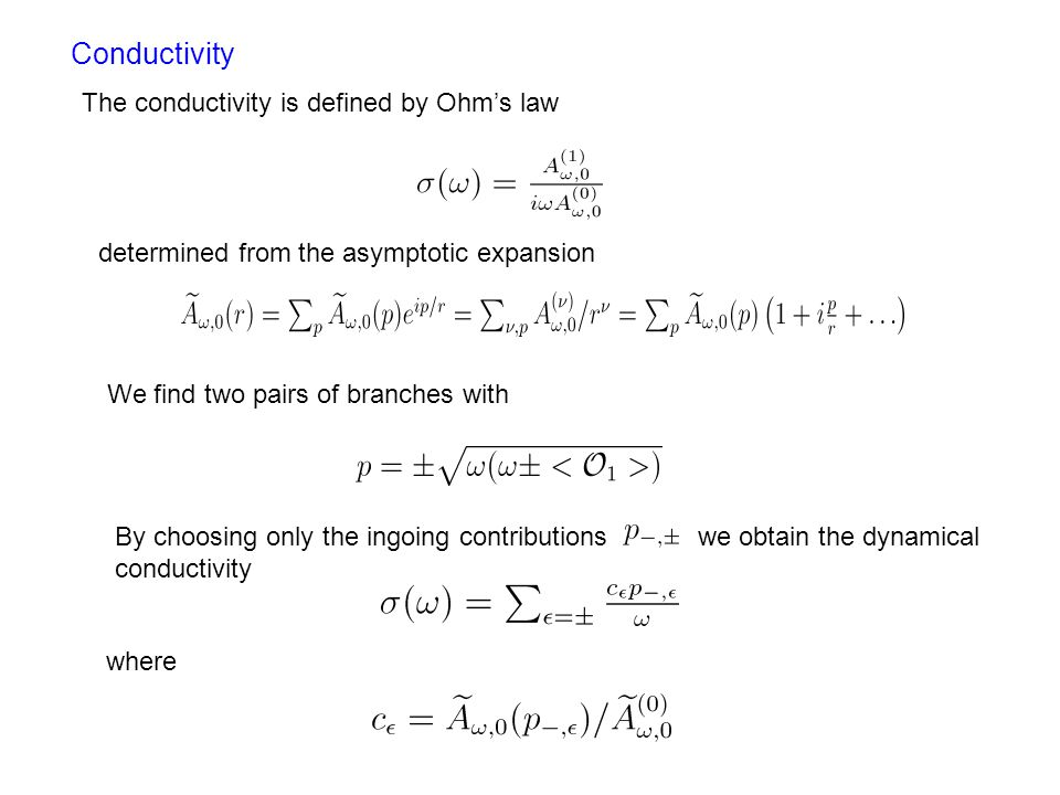 Conductivity The conductivity is defined by Ohm's law determined from the asymptotic expansion We find two pairs of branches with By choosing only the ingoing contributions we obtain the dynamical conductivity where