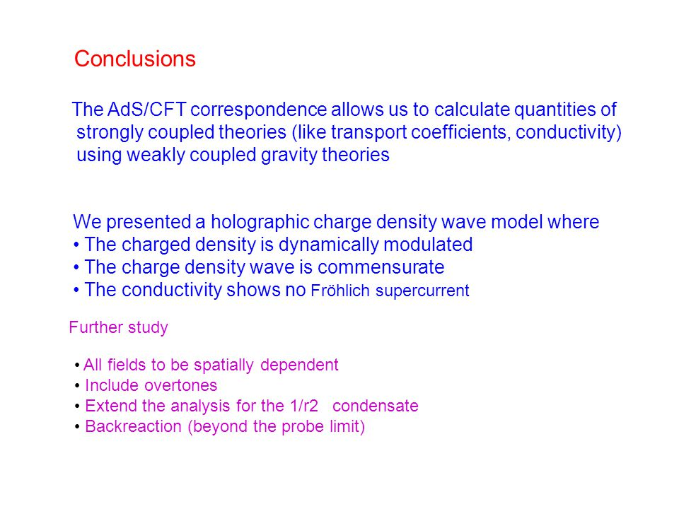 Conclusions The AdS/CFT correspondence allows us to calculate quantities of strongly coupled theories (like transport coefficients, conductivity) using weakly coupled gravity theories We presented a holographic charge density wave model where The charged density is dynamically modulated The charge density wave is commensurate The conductivity shows no Fröhlich supercurrent Further study All fields to be spatially dependent Include overtones Extend the analysis for the 1/r2 condensate Backreaction (beyond the probe limit)