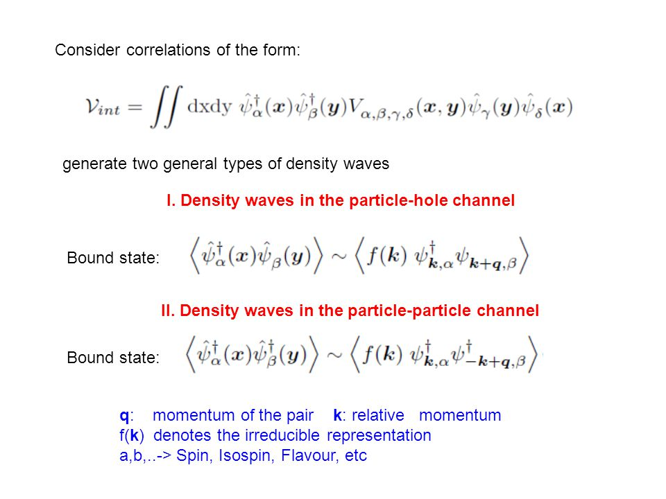 Density waves (p-h)  Neutral particle-hole pair electromagnetic U(1) symmetry is preserved Pair Density waves (p-p)  Charged 2e particle-particle pair electromagnetic U(1) symmetry is spontaneously broken Both kinds of Density waves are distinguished in: Commensurate: when the ordering wave-vector can be embedded to the underlying lattice  Translational symmetry is downgraded Incommensurate: when the ordering wave-vector cannot be related to any wave-vector of the reciprocal lattice  U(1) Translational symmetry is spontaneously broken