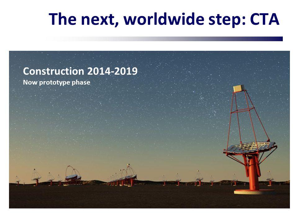 The next, worldwide step: CTA Construction 2014-2019 Now prototype phase