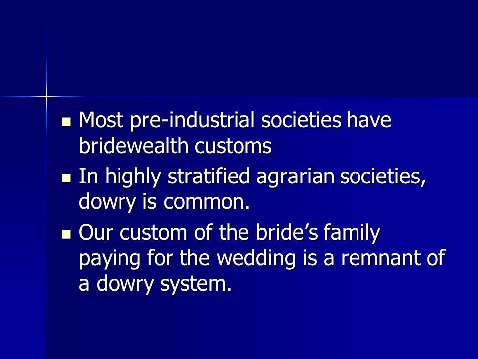 Most pre-industrial societies have bridewealth customs Most pre-industrial societies have bridewealth customs In highly stratified agrarian societies,