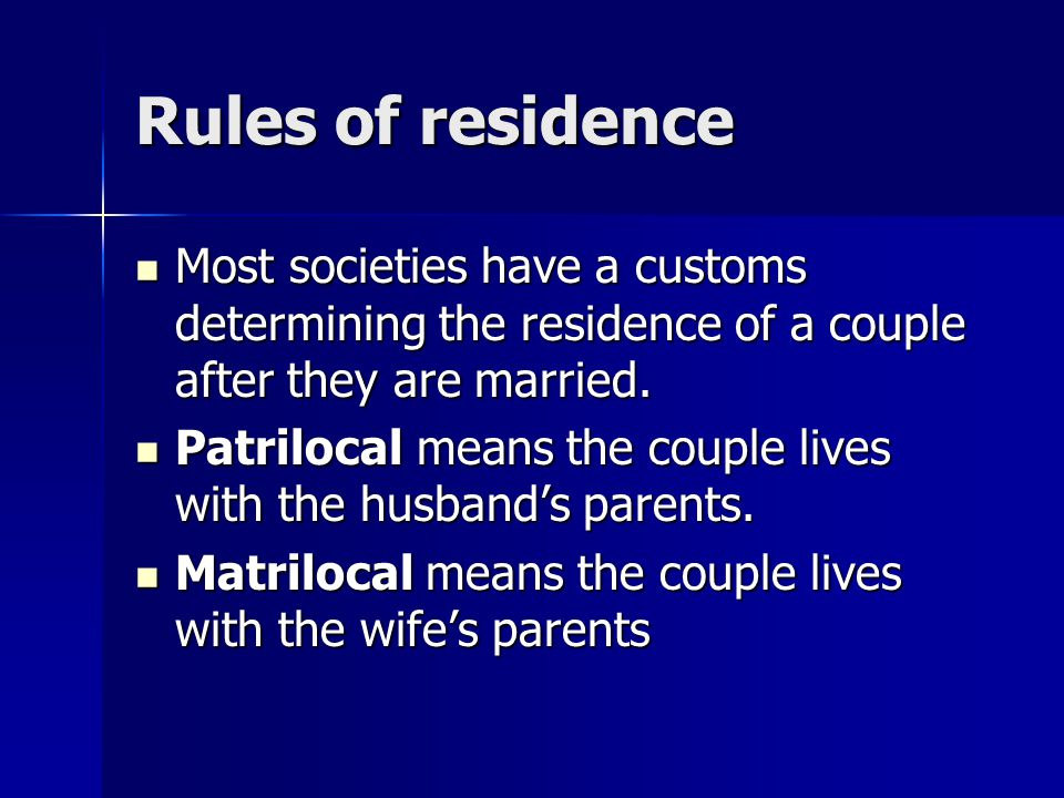 Rules of residence Most societies have a customs determining the residence of a couple after they are married. Most societies have a customs determini
