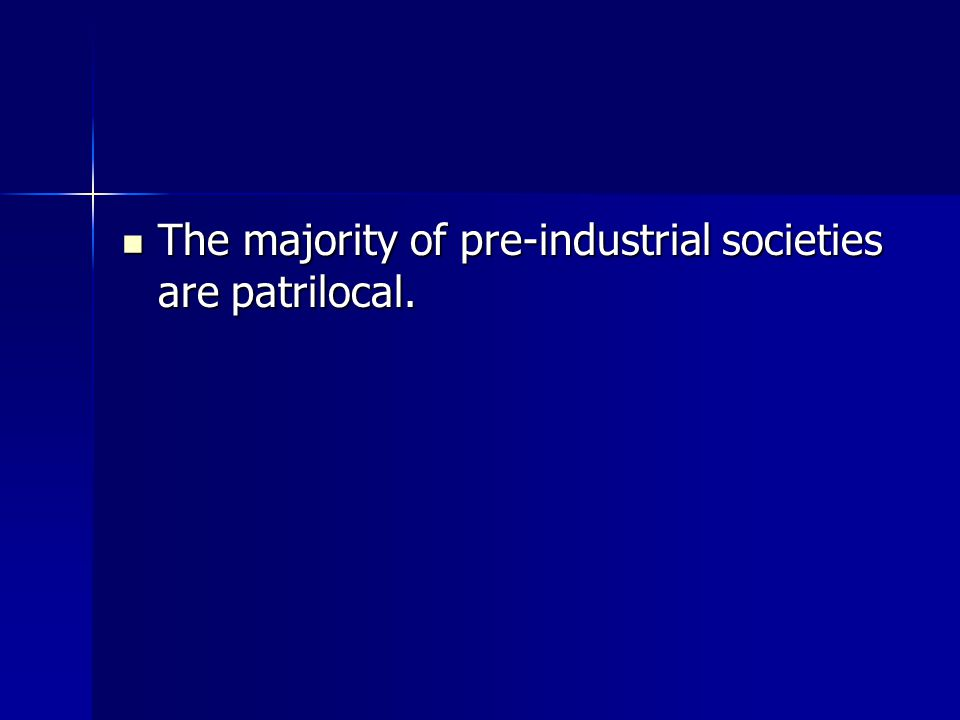 The majority of pre-industrial societies are patrilocal. The majority of pre-industrial societies are patrilocal.