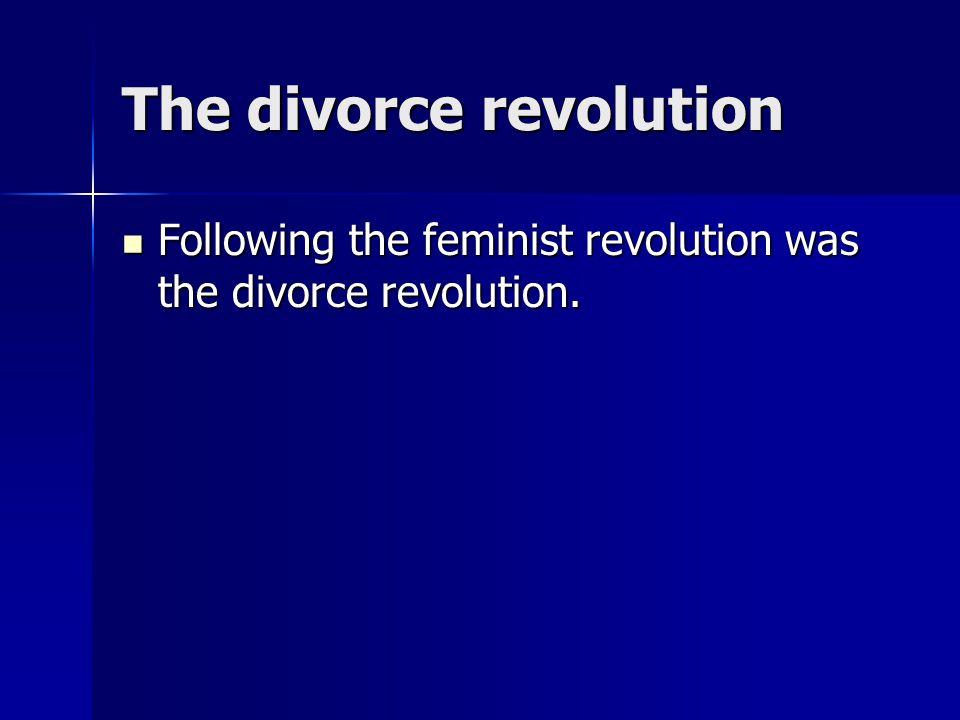 The divorce revolution Following the feminist revolution was the divorce revolution. Following the feminist revolution was the divorce revolution.