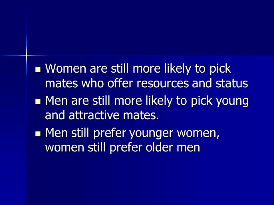 Women are still more likely to pick mates who offer resources and status Women are still more likely to pick mates who offer resources and status Men