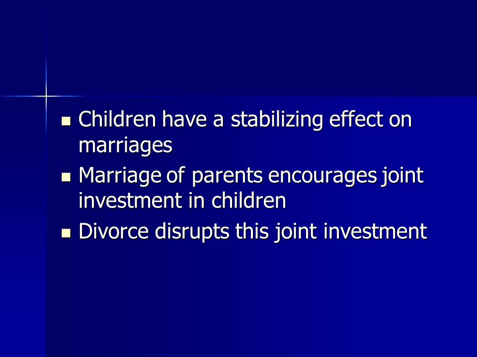 Children have a stabilizing effect on marriages Children have a stabilizing effect on marriages Marriage of parents encourages joint investment in chi