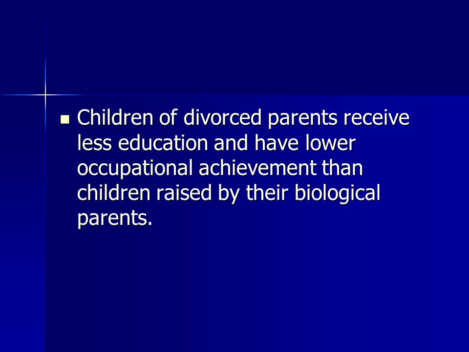 Children of divorced parents receive less education and have lower occupational achievement than children raised by their biological parents. Children