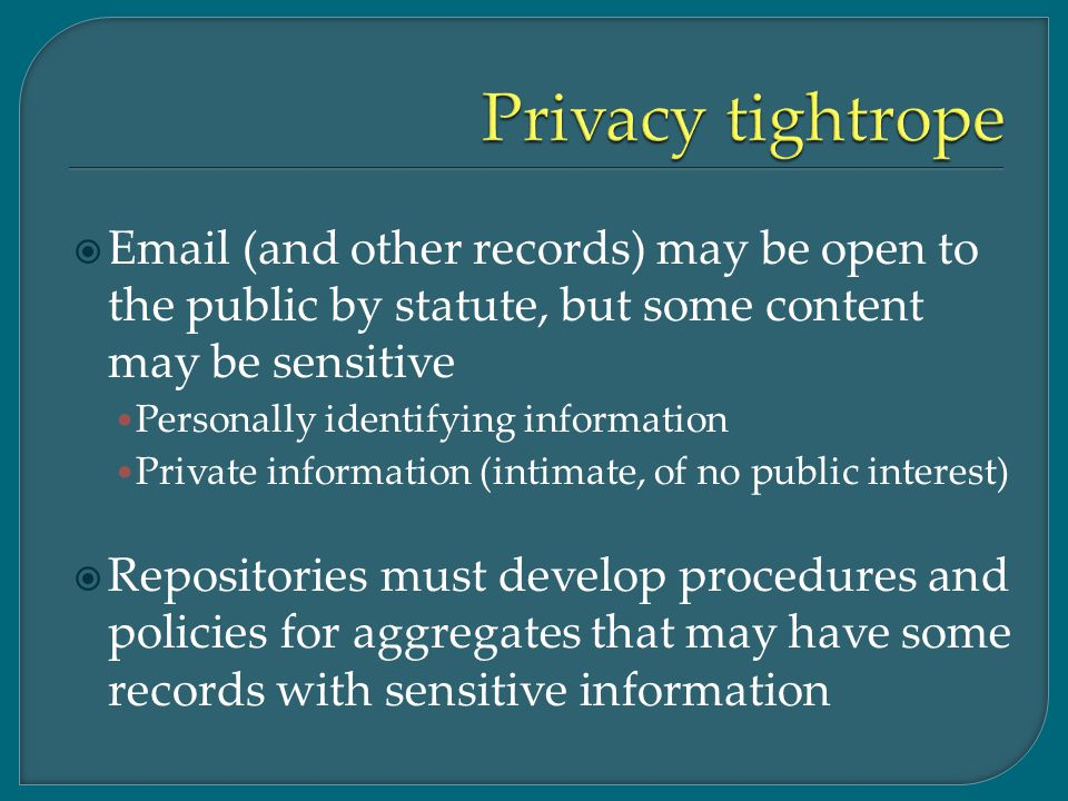  Email (and other records) may be open to the public by statute, but some content may be sensitive Personally identifying information Private information (intimate, of no public interest)  Repositories must develop procedures and policies for aggregates that may have some records with sensitive information