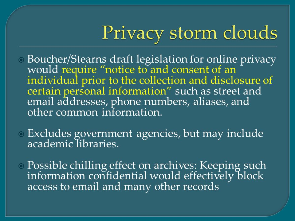  Boucher/Stearns draft legislation for online privacy would require notice to and consent of an individual prior to the collection and disclosure of certain personal information such as street and email addresses, phone numbers, aliases, and other common information.