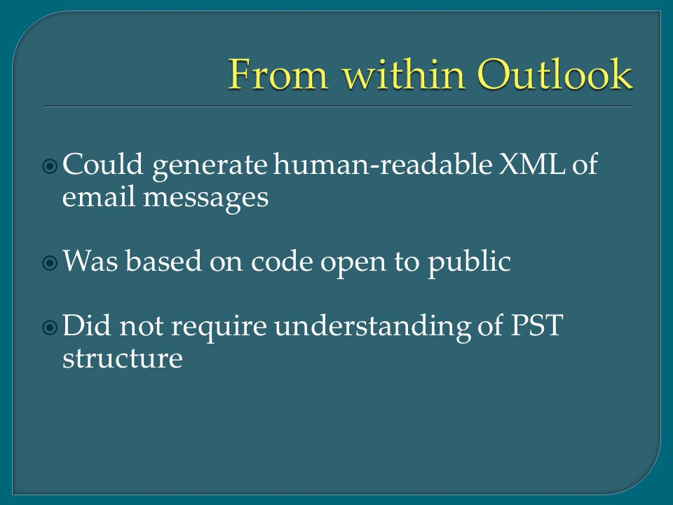  Could generate human-readable XML of email messages  Was based on code open to public  Did not require understanding of PST structure