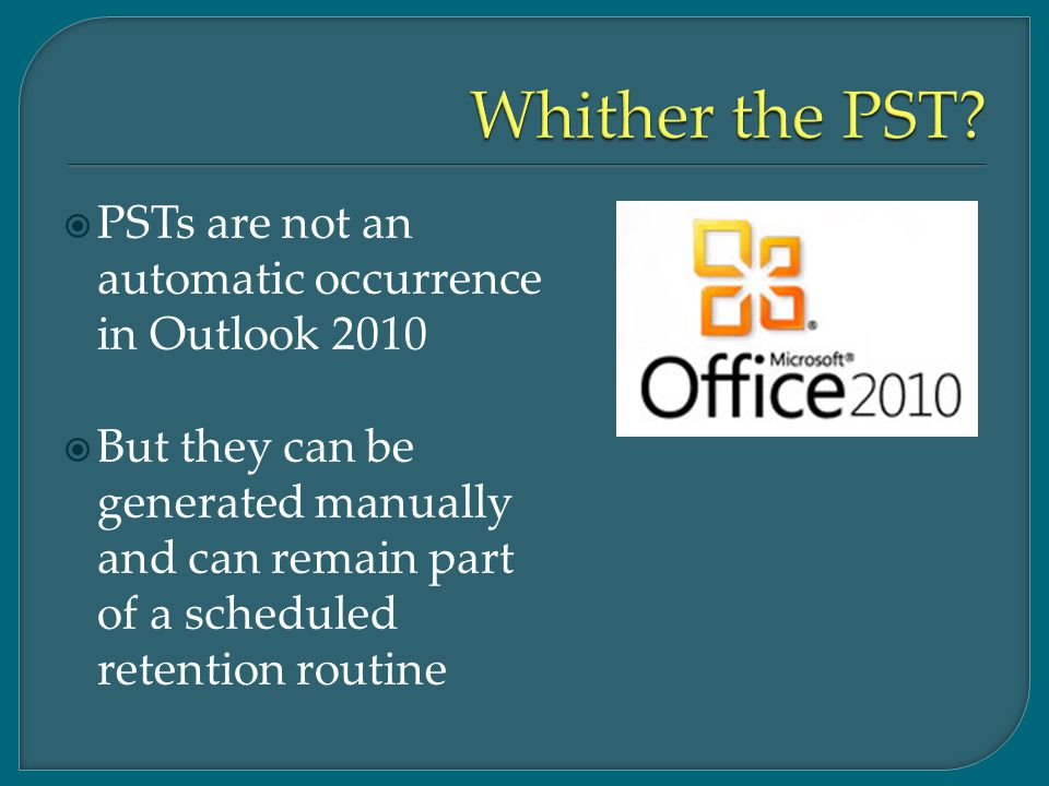  PSTs are not an automatic occurrence in Outlook 2010  But they can be generated manually and can remain part of a scheduled retention routine
