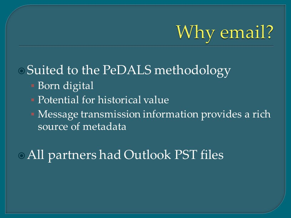  Suited to the PeDALS methodology  Born digital  Potential for historical value  Message transmission information provides a rich source of metadata  All partners had Outlook PST files