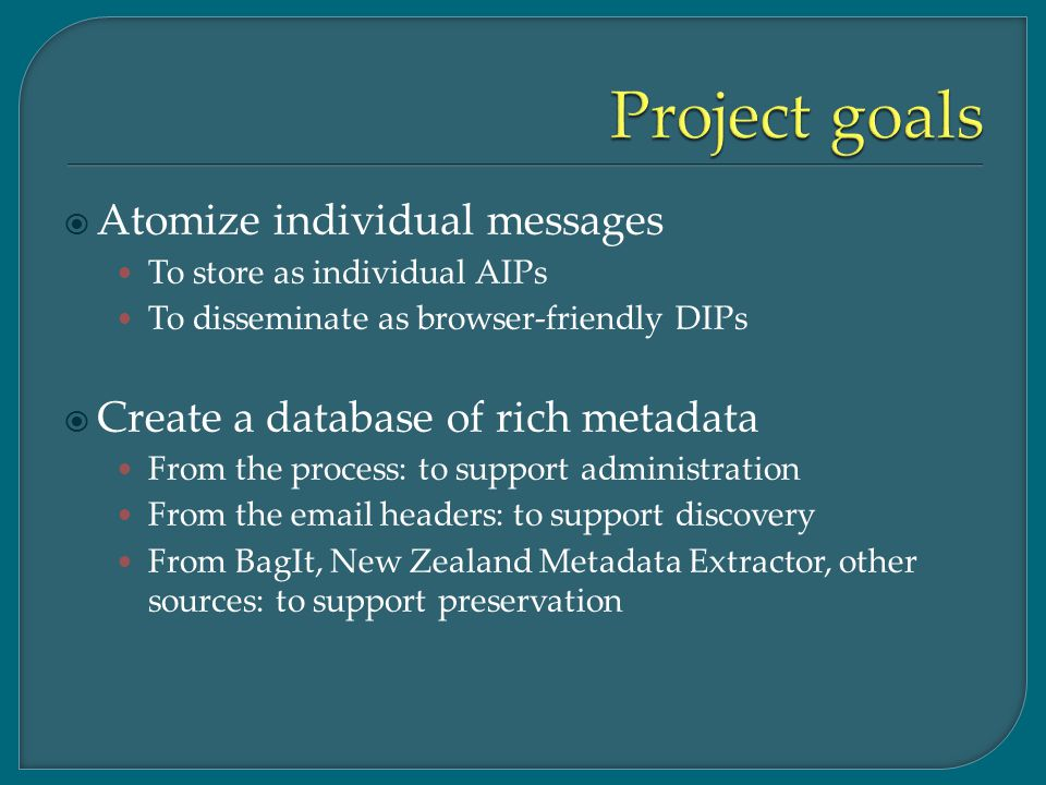  Atomize individual messages To store as individual AIPs To disseminate as browser-friendly DIPs  Create a database of rich metadata From the process: to support administration From the email headers: to support discovery From BagIt, New Zealand Metadata Extractor, other sources: to support preservation
