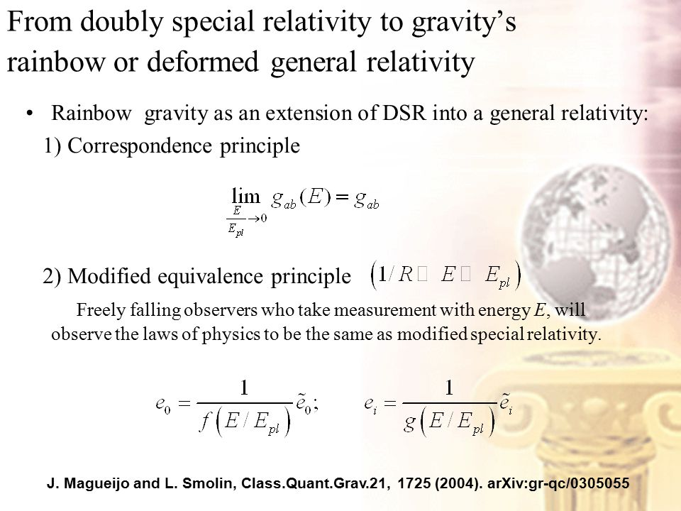 From doubly special relativity to gravity's rainbow or deformed general relativity Rainbow gravity as an extension of DSR into a general relativity: 1) Correspondence principle 2) Modified equivalence principle Freely falling observers who take measurement with energy E, will observe the laws of physics to be the same as modified special relativity.