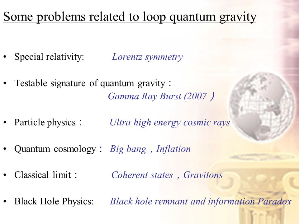 Some problems related to loop quantum gravity Special relativity: Lorentz symmetry Testable signature of quantum gravity : Gamma Ray Burst (2007 ) Particle physics : Ultra high energy cosmic rays Quantum cosmology : Big bang , Inflation Classical limit : Coherent states , Gravitons Black Hole Physics: Black hole remnant and information Paradox