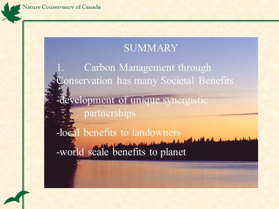Nature Conservancy of Canada SUMMARY 1.Carbon Management through Conservation has many Societal Benefits -development of unique synergistic partnerships -local benefits to landowners -world scale benefits to planet