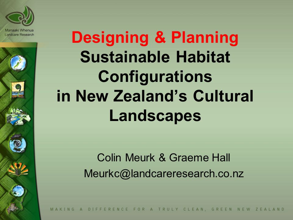 Designing & Planning Sustainable Habitat Configurations in New Zealand's Cultural Landscapes Colin Meurk & Graeme Hall Meurkc@landcareresearch.co.nz