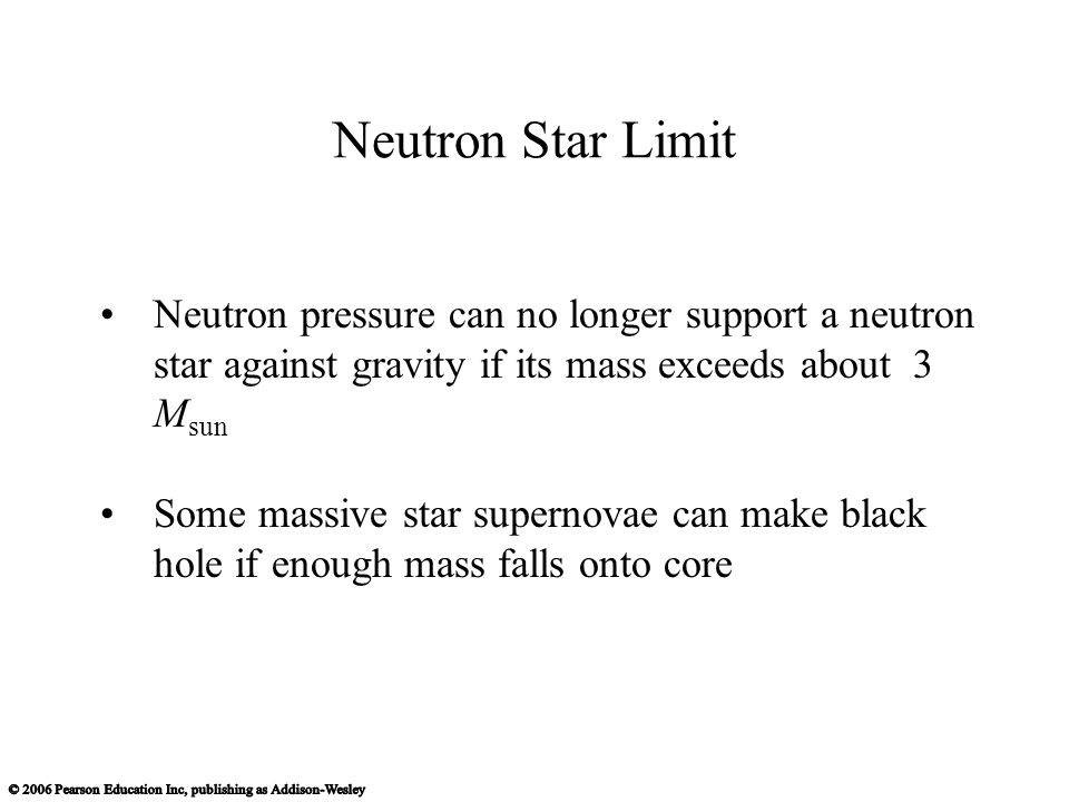Neutron Star Limit Neutron pressure can no longer support a neutron star against gravity if its mass exceeds about 3 M sun Some massive star supernovae can make black hole if enough mass falls onto core