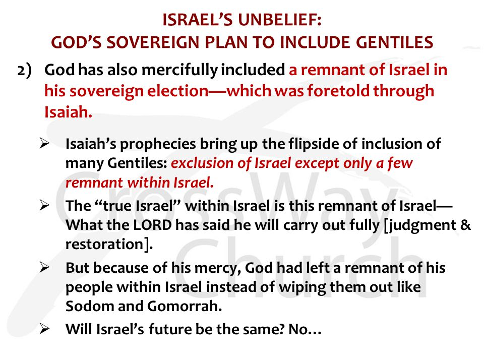 ISRAEL'S UNBELIEF: GOD'S SOVEREIGN PLAN TO INCLUDE GENTILES 2)God has also mercifully included a remnant of Israel in his sovereign election—which was foretold through Isaiah.