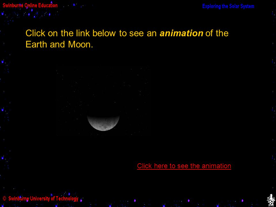 Click on the link below to see an animation of the Earth and Moon. Click here to see the animation