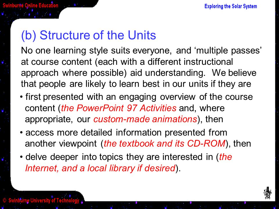 first presented with an engaging overview of the course content (the PowerPoint 97 Activities and, where appropriate, our custom-made animations), then access more detailed information presented from another viewpoint (the textbook and its CD-ROM), then delve deeper into topics they are interested in (the Internet, and a local library if desired).