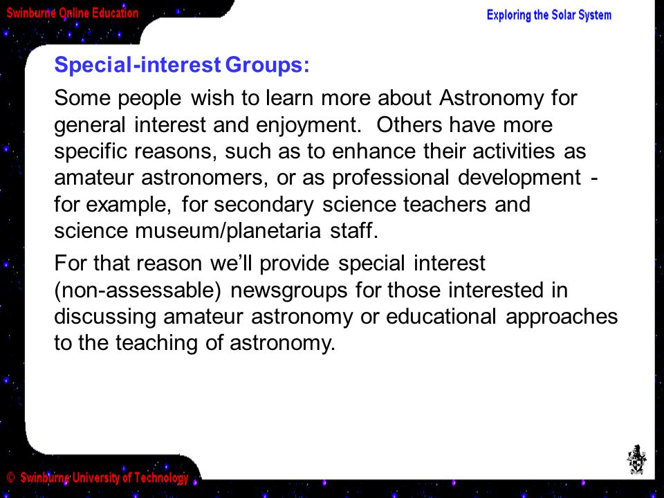 Special-interest Groups: Some people wish to learn more about Astronomy for general interest and enjoyment. Others have more specific reasons, such as