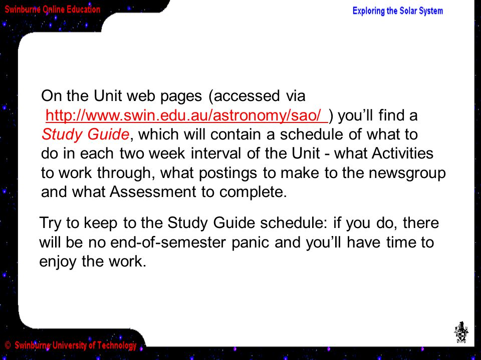 On the Unit web pages (accessed via http://www.swin.edu.au/astronomy/sao/ ) you'll find a Study Guide, which will contain a schedule of what to do in